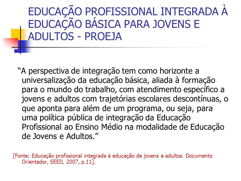 EDUCAÇÃO PROFISSIONAL INTEGRADA À EDUCAÇÃO BÁSICA PARA JOVENS E ADULTOS - PROEJA A perspectiva de integração tem como horizonte a universalização da educação básica, aliada à formação para o mundo do trabalho, com atendimento específico a jovens e adultos com trajetórias escolares descontínuas, o que aponta para além de um programa, ou seja, para uma política pública de integração da Educação Profissional ao Ensino Médio na modalidade de Educação de Jovens e Adultos.