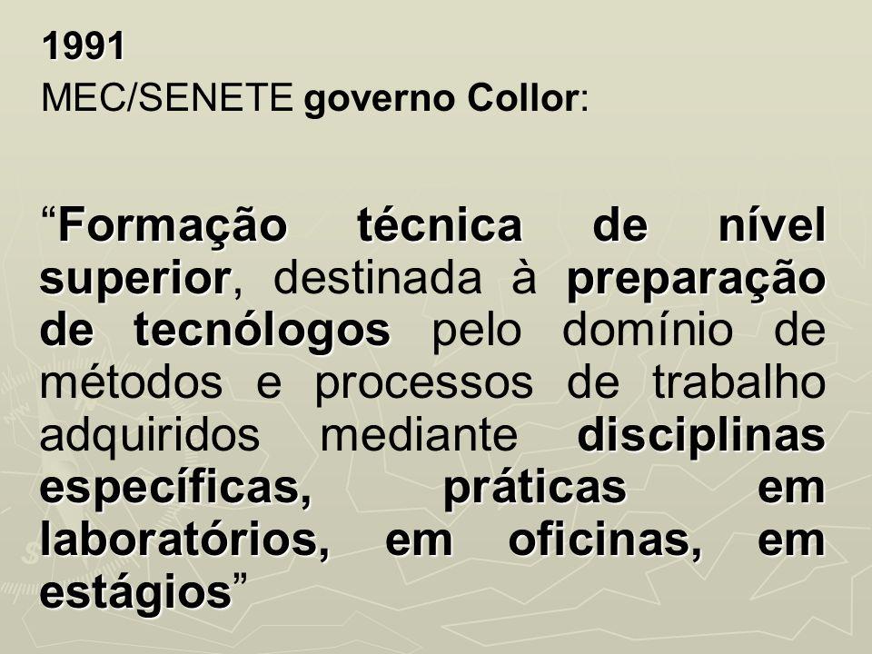1991 MEC/SENETE governo Collor: Formação técnica de nível superiorpreparação de tecnólogos disciplinas específicas, práticas em laboratórios, em ofici