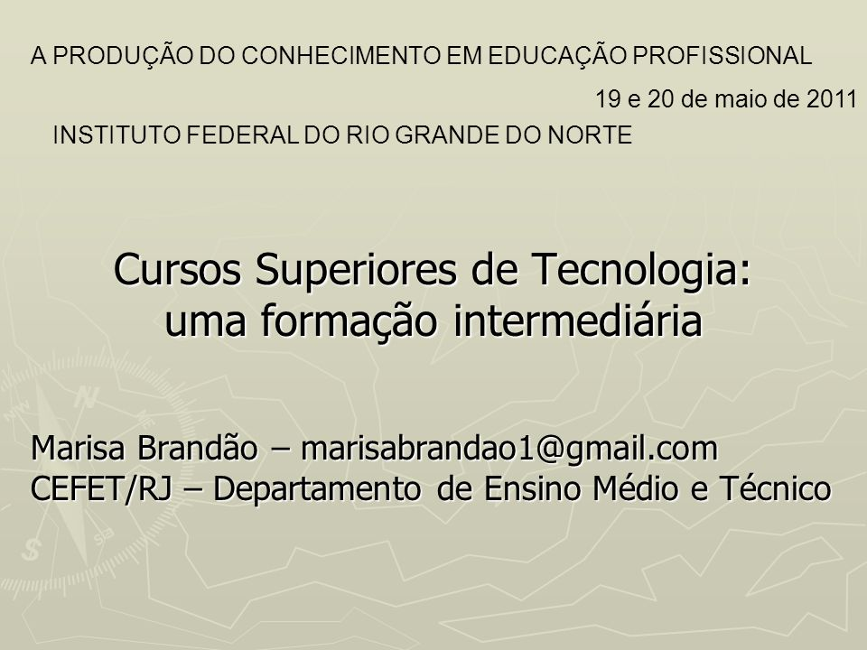 Cursos Superiores de Tecnologia: uma formação intermediária Marisa Brandão – marisabrandao1@gmail.com CEFET/RJ – Departamento de Ensino Médio e Técnic