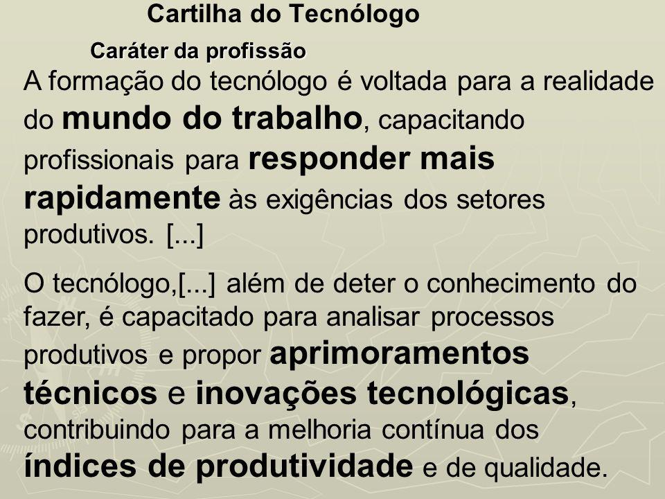 Cartilha do Tecnólogo Caráter da profissão A formação do tecnólogo é voltada para a realidade do mundo do trabalho, capacitando profissionais para res