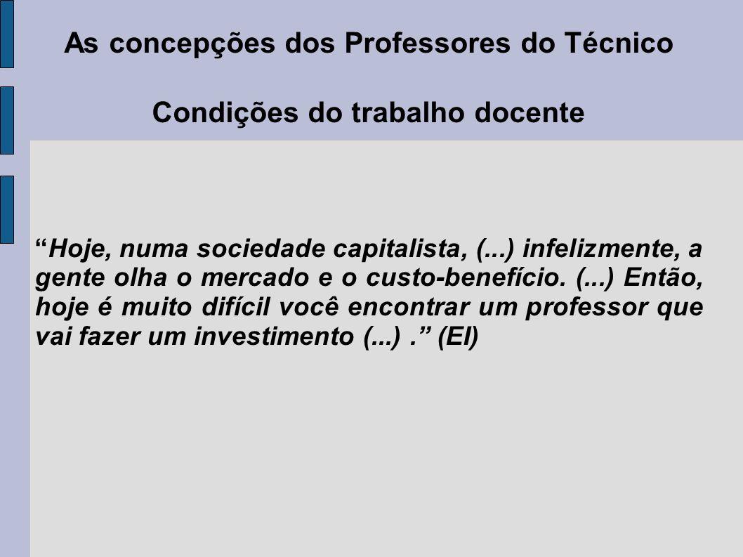 As concepções dos Professores do Técnico Condições do trabalho docente Hoje, numa sociedade capitalista, (...) infelizmente, a gente olha o mercado e o custo-benefício.