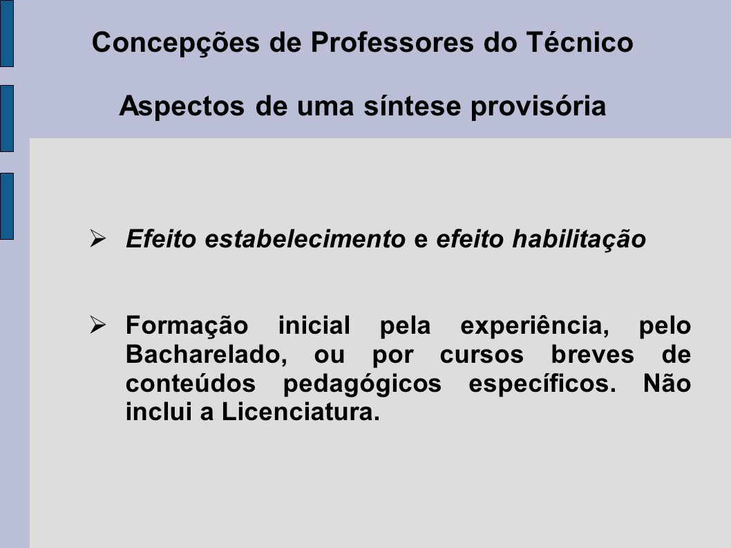 Concepções de Professores do Técnico Aspectos de uma síntese provisória Efeito estabelecimento e efeito habilitação Formação inicial pela experiência, pelo Bacharelado, ou por cursos breves de conteúdos pedagógicos específicos.