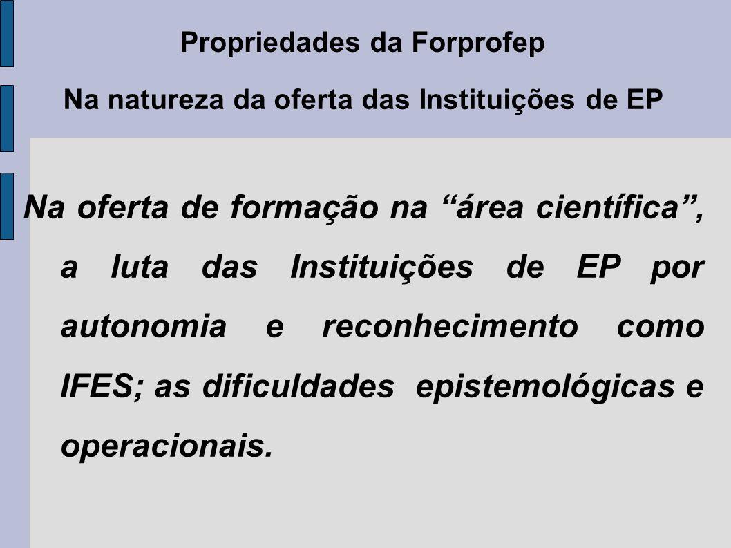 Propriedades da Forprofep Na natureza da oferta das Instituições de EP Na oferta de formação na área científica, a luta das Instituições de EP por autonomia e reconhecimento como IFES; as dificuldades epistemológicas e operacionais.