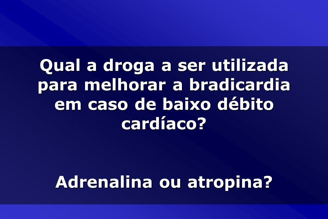 Qual a droga a ser utilizada para melhorar a bradicardia em caso de baixo débito cardíaco? Adrenalina ou atropina?