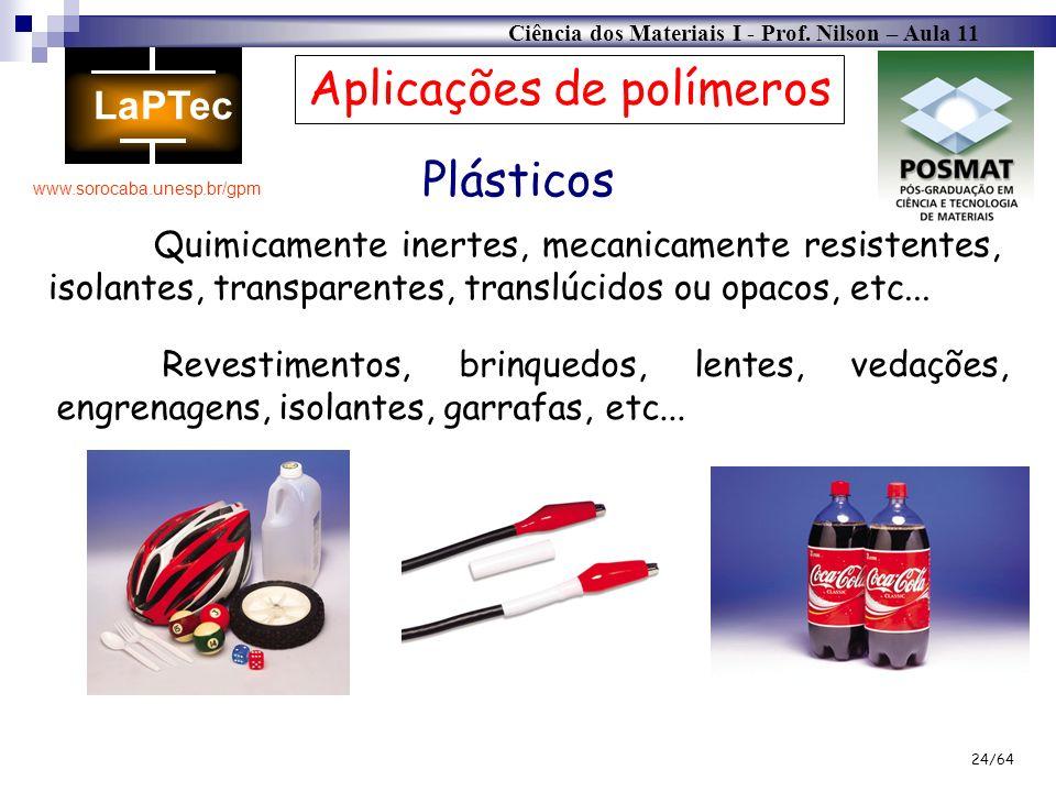 Ciência dos Materiais I - Prof. Nilson – Aula 11 www.sorocaba.unesp.br/gpm 24/64 Plásticos Quimicamente inertes, mecanicamente resistentes, isolantes,