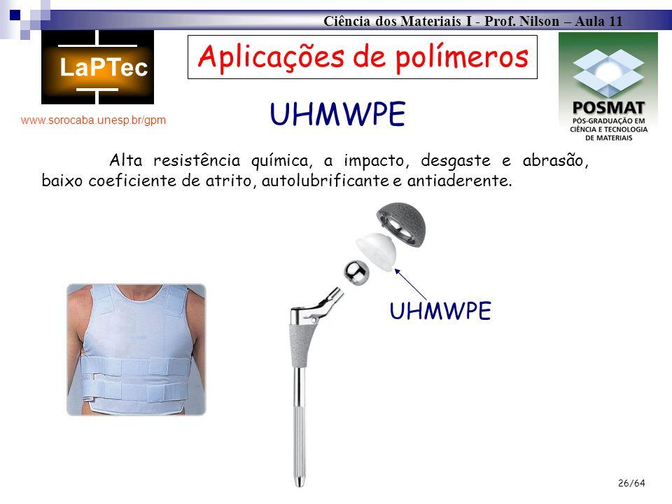 Ciência dos Materiais I - Prof. Nilson – Aula 11 www.sorocaba.unesp.br/gpm 26/64 UHMWPE Aplicações de polímeros Alta resistência química, a impacto, d