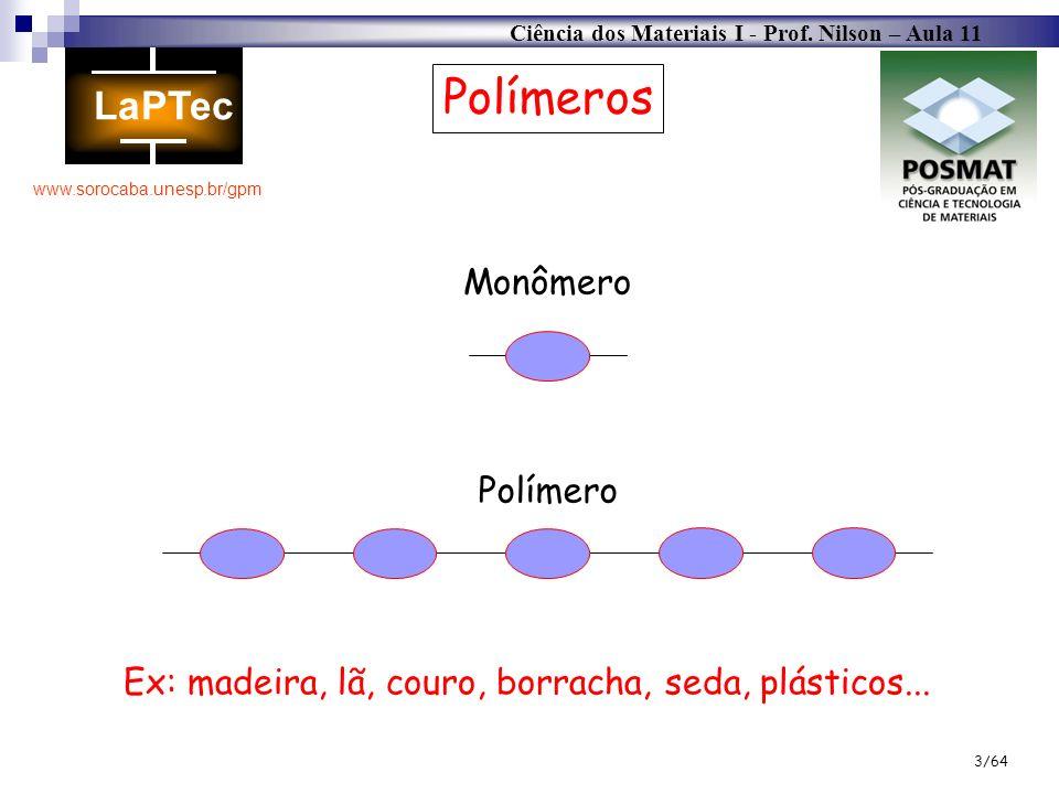 Ciência dos Materiais I - Prof. Nilson – Aula 11 www.sorocaba.unesp.br/gpm 3/64 Polímeros Monômero Polímero Ex: madeira, lã, couro, borracha, seda, pl