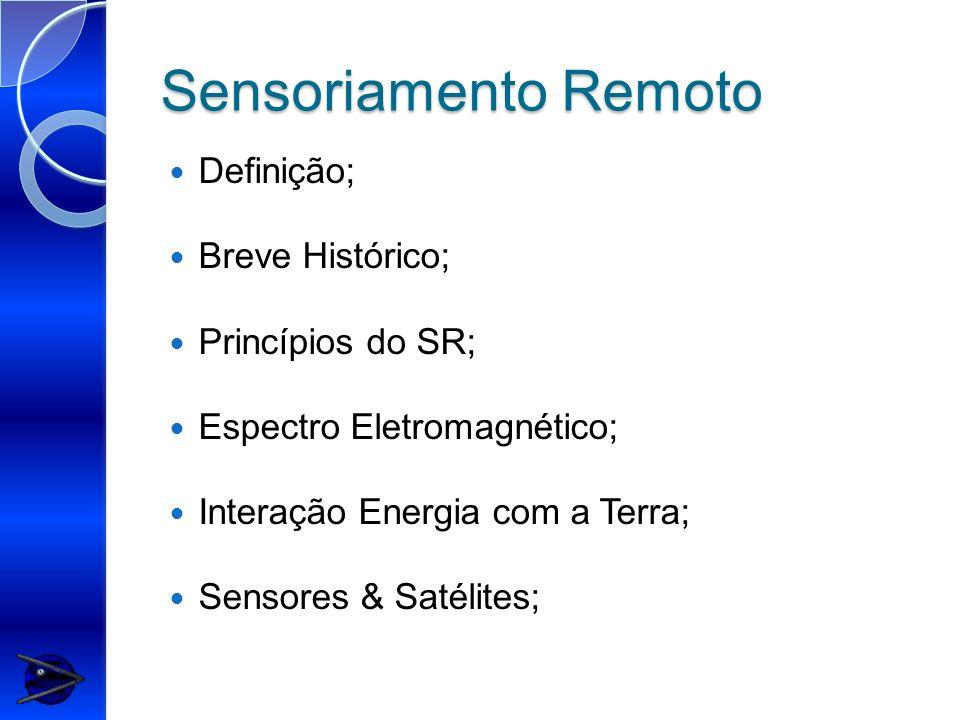 Sensoriamento Remoto Definição; Breve Histórico; Princípios do SR; Espectro Eletromagnético; Interação Energia com a Terra; Sensores & Satélites;