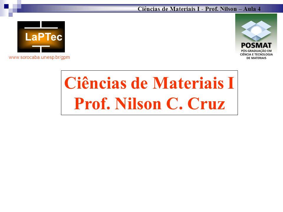 Ciências de Materiais I - Prof. Nilson – Aula 4 www.sorocaba.unesp.br/gpm Ciências de Materiais I Prof. Nilson C. Cruz