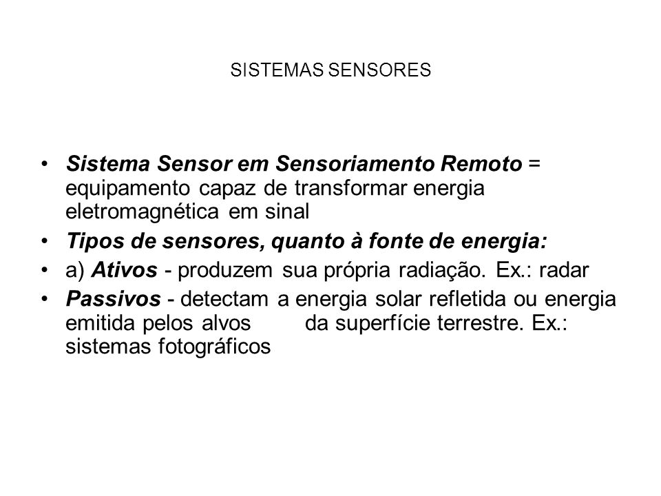 Tipos de sensores, quanto ao tipo de transformação sofrida pela radiação detectada: a)Sensores não imageadores - não fornecem imagem da superfície observada Ex.: espectroradiômetro e radiômetro de banda Radiômetro de banda: fornecem informação sobre a resposta do alvo em largas faixas do espectro eletromagnético.