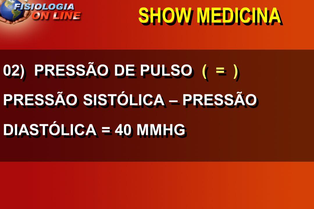 SHOW MEDICINA 02) PRESSÃO DE PULSO______ PRESSÃO SISTÓLICA – PRESSÃO DIASTÓLICA = 40 MMHG >,<, =,, 1/