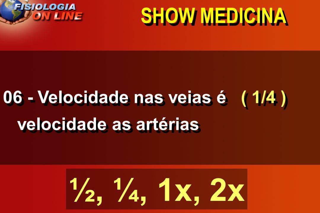 SHOW MEDICINA 06 - Velocidade nas veias é _____ velocidade as artérias ½, ¼, 1x, 2x