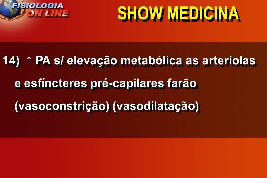 SHOW MEDICINA 14) PA s/ elevação metabólica as arteríolas e esfíncteres pré-capilares farão ________________. Vasoconstrição / vasodilatação