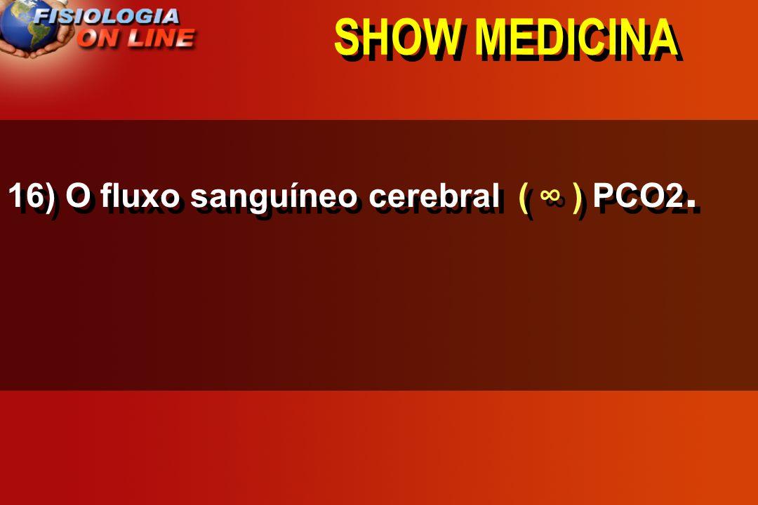 SHOW MEDICINA 16) O fluxo sanguíneo cerebral ____ PCO2. >,<, =,, 1/