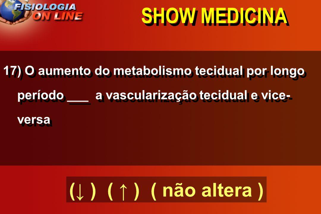 SHOW MEDICINA 16) O fluxo sanguíneo cerebral ( ) PCO2.