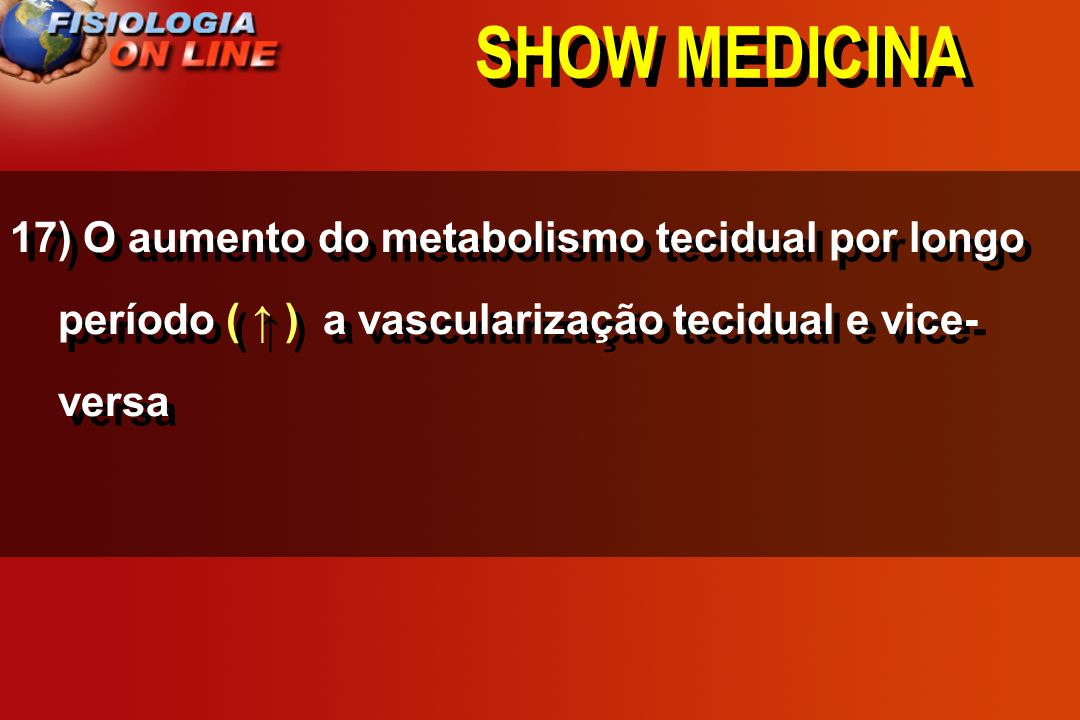 SHOW MEDICINA 17) O aumento do metabolismo tecidual por longo período ___ a vascularização tecidual e vice- versa ( ) ( ) ( não altera )