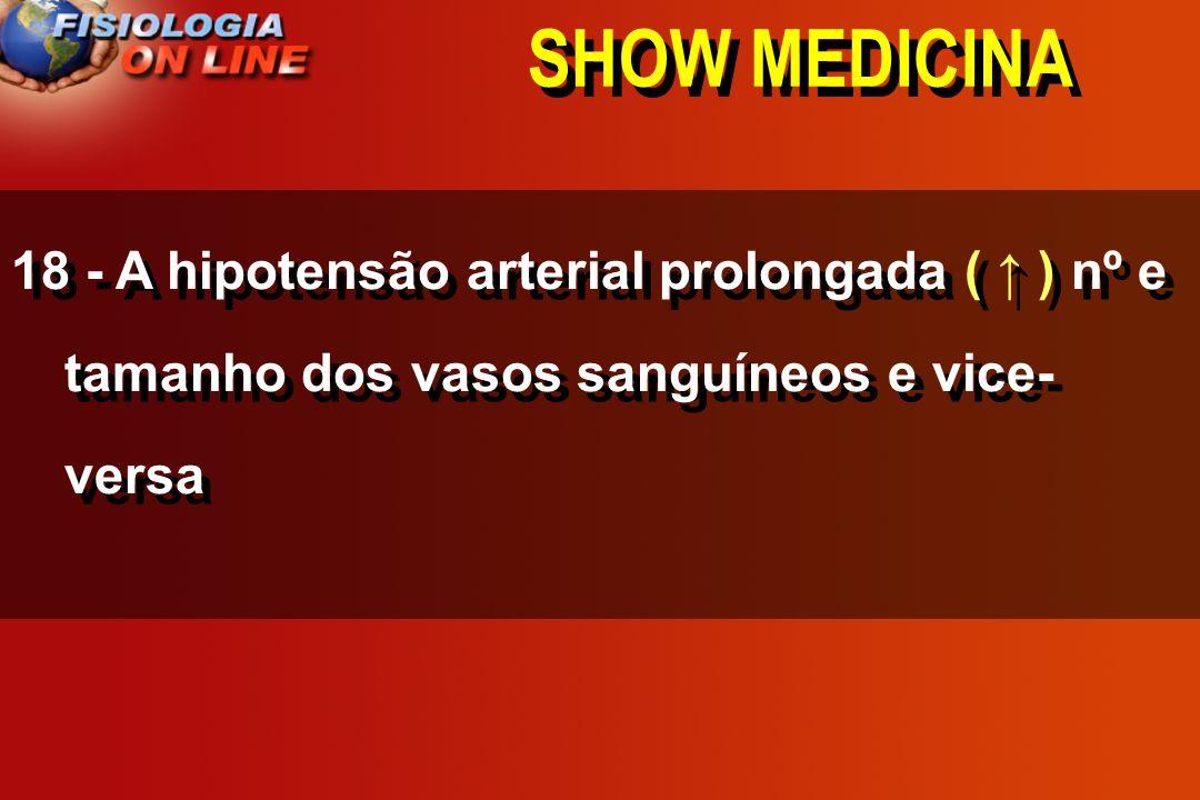 SHOW MEDICINA 18 - A hipotensão arterial prolongada ___ nº e tamanho dos vasos sanguíneos e vice- versa ( ) ( ) ( não altera )