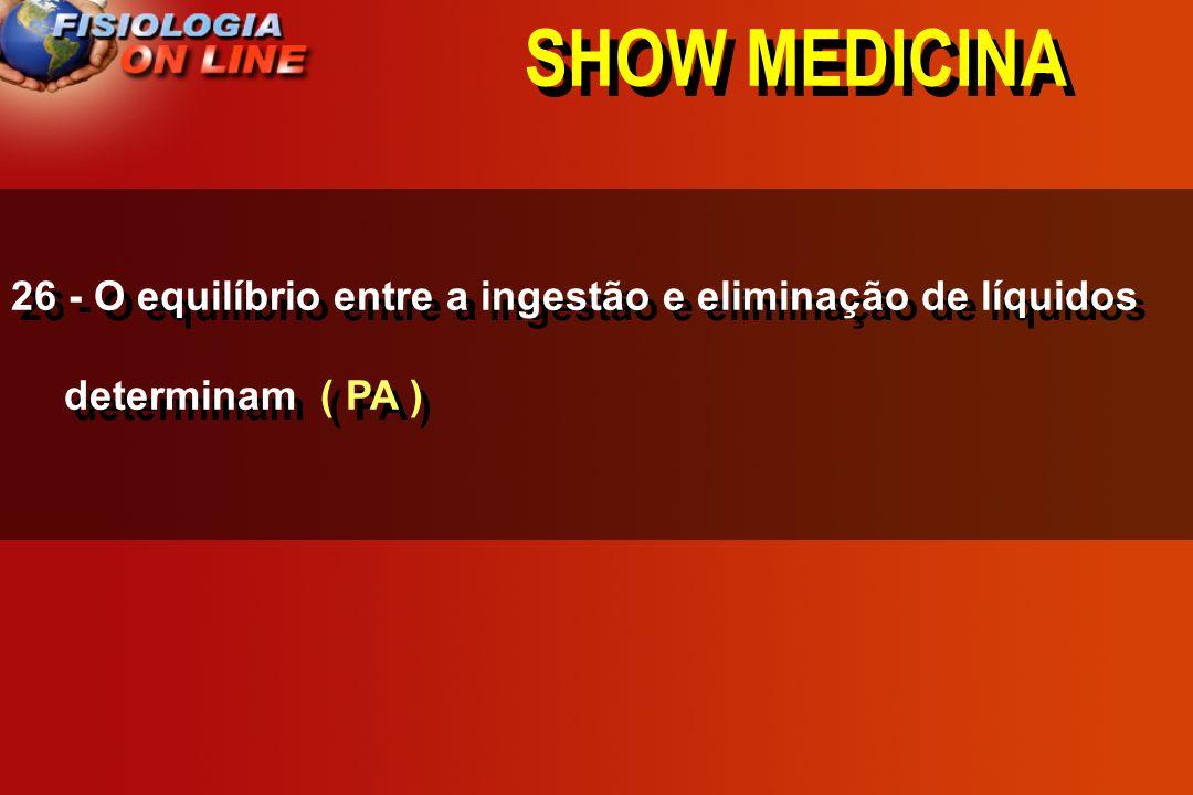 SHOW MEDICINA 26 - O equilíbrio entre a ingstão e eliminação de líquidos determinam _________________. DC, PA, VOL. LEC