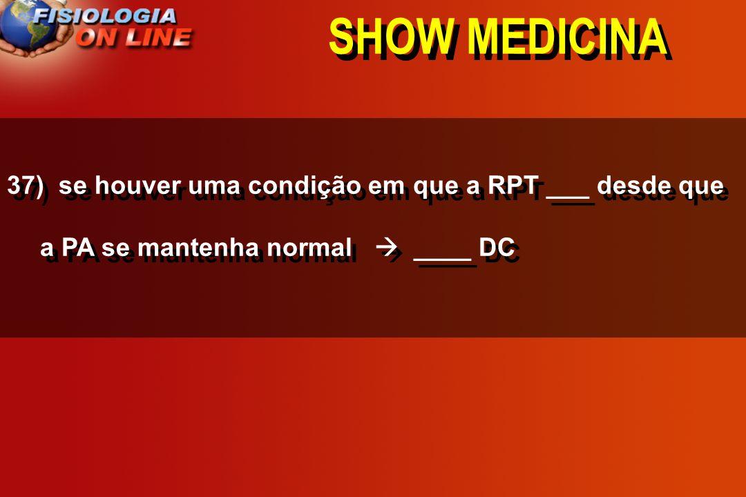 SHOW MEDICINA 36 - no controle do DC quanto ( > ) RPT ( ) RV e vice- versa (>), (<), ( ),( ) ( normal )