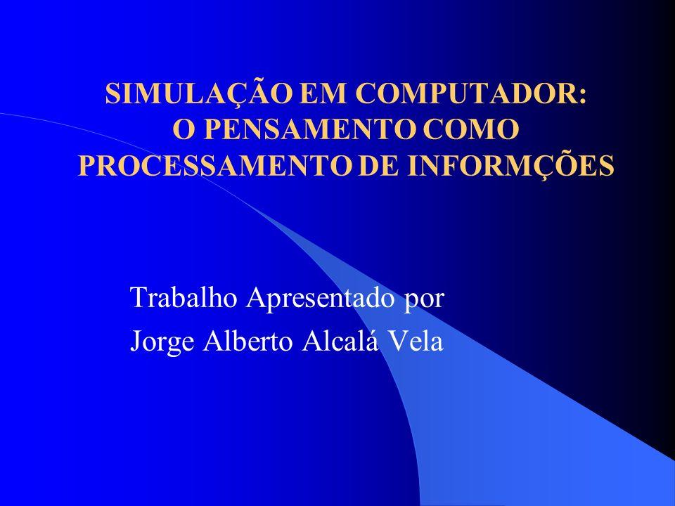 SIMULAÇÃO EM COMPUTADOR: O PENSAMENTO COMO PROCESSAMENTO DE INFORMÇÕES Trabalho Apresentado por Jorge Alberto Alcalá Vela