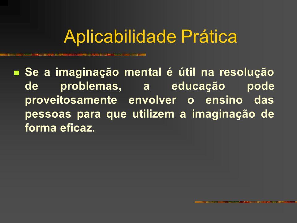 Aplicabilidade Prática Se a imaginação mental é útil na resolução de problemas, a educação pode proveitosamente envolver o ensino das pessoas para que