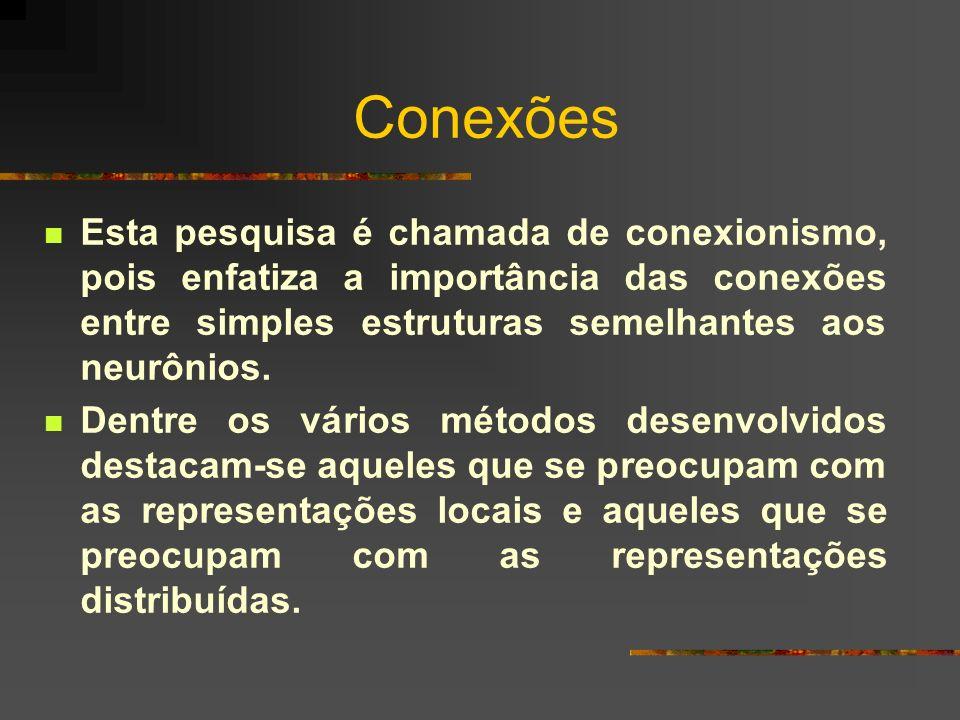 Conexões Esta pesquisa é chamada de conexionismo, pois enfatiza a importância das conexões entre simples estruturas semelhantes aos neurônios. Dentre