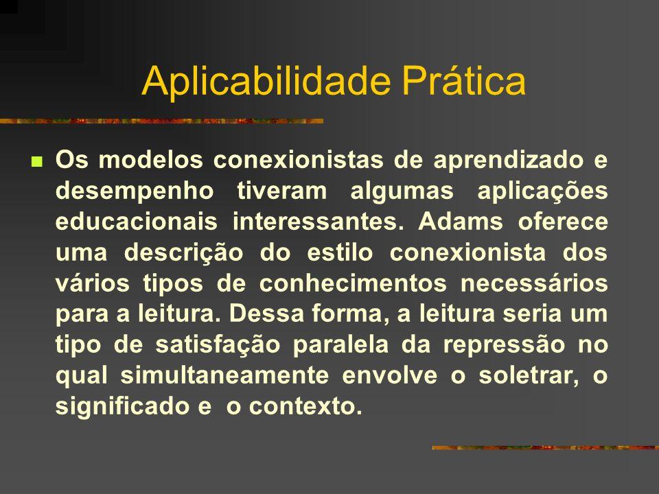 Aplicabilidade Prática Os modelos conexionistas de aprendizado e desempenho tiveram algumas aplicações educacionais interessantes. Adams oferece uma d