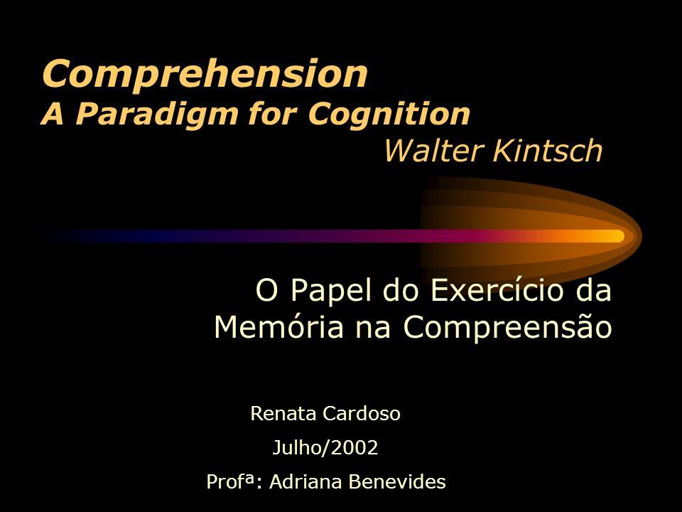 Comprehension A Paradigm for Cognition Walter Kintsch O Papel do Exercício da Memória na Compreensão Renata Cardoso Julho/2002 Profª: Adriana Benevides