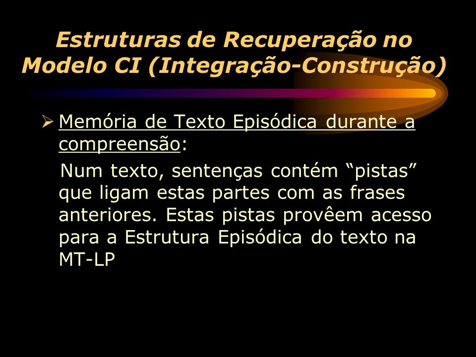 Estruturas de Recuperação no Modelo CI (Integração-Construção) Memória de Texto Episódica durante a compreensão: Num texto, sentenças contém pistas que ligam estas partes com as frases anteriores.