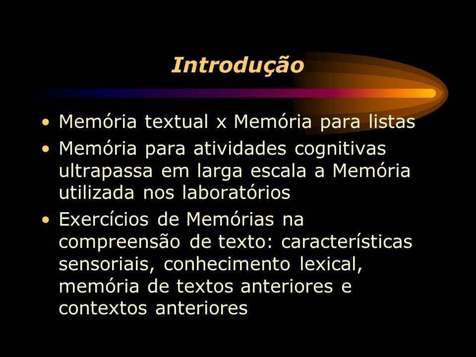 Introdução Memória textual x Memória para listas Memória para atividades cognitivas ultrapassa em larga escala a Memória utilizada nos laboratórios Exercícios de Memórias na compreensão de texto: características sensoriais, conhecimento lexical, memória de textos anteriores e contextos anteriores