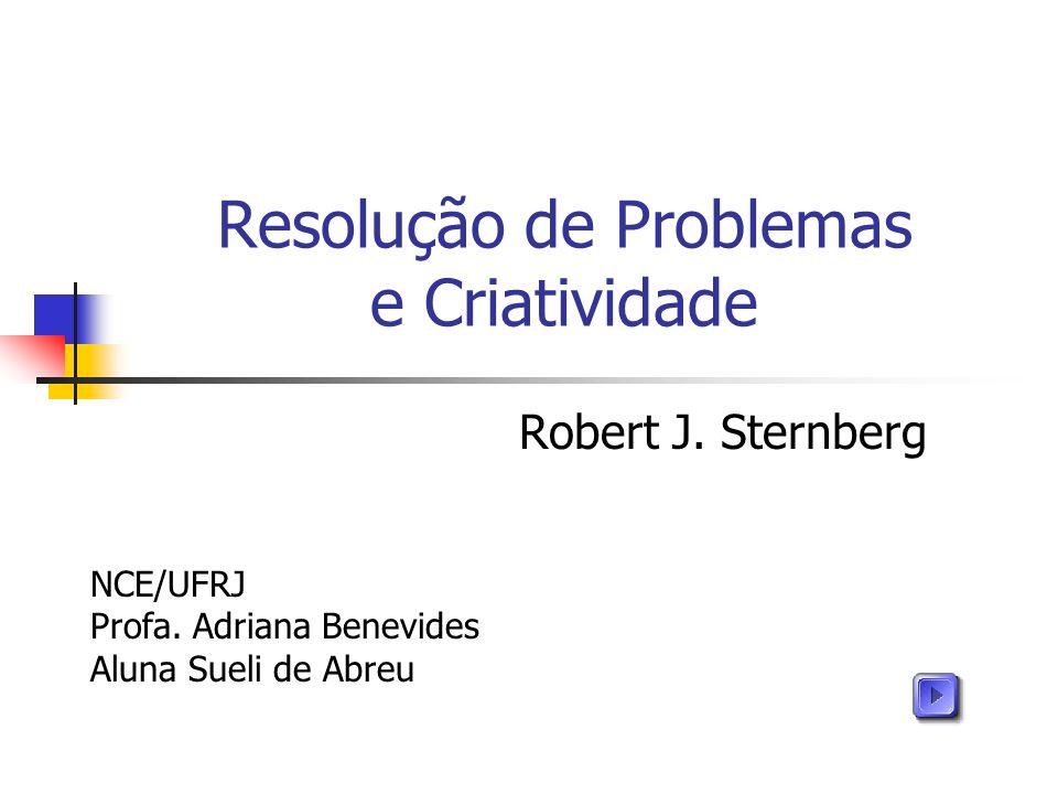 Resolução de Problemas e Criatividade Robert J. Sternberg NCE/UFRJ Profa. Adriana Benevides Aluna Sueli de Abreu