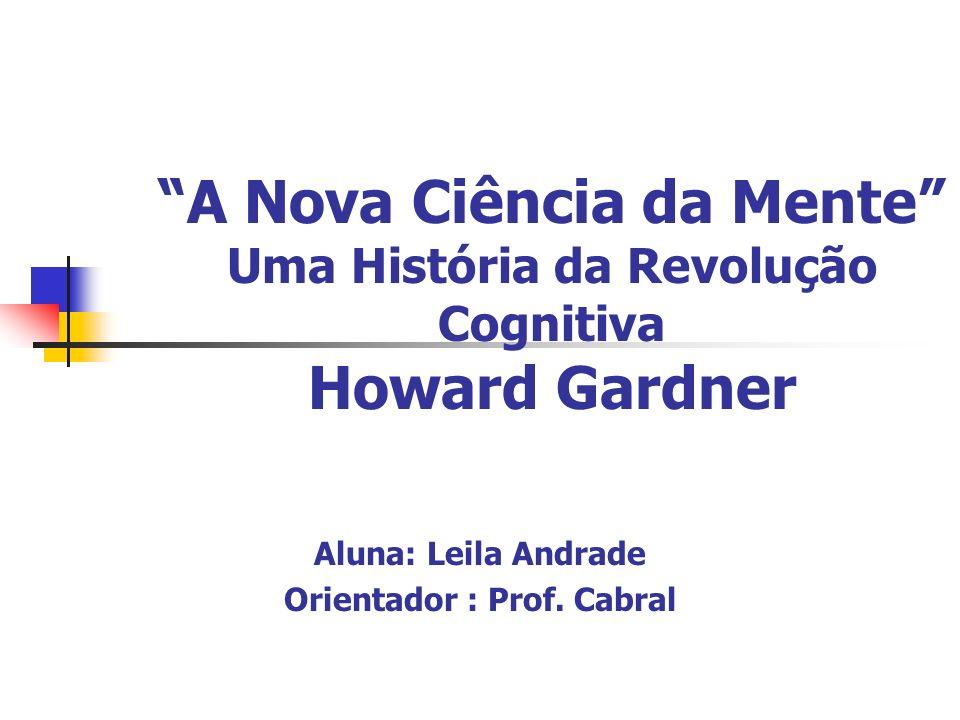 A Nova Ciência da Mente Uma História da Revolução Cognitiva Howard Gardner Aluna: Leila Andrade Orientador : Prof. Cabral