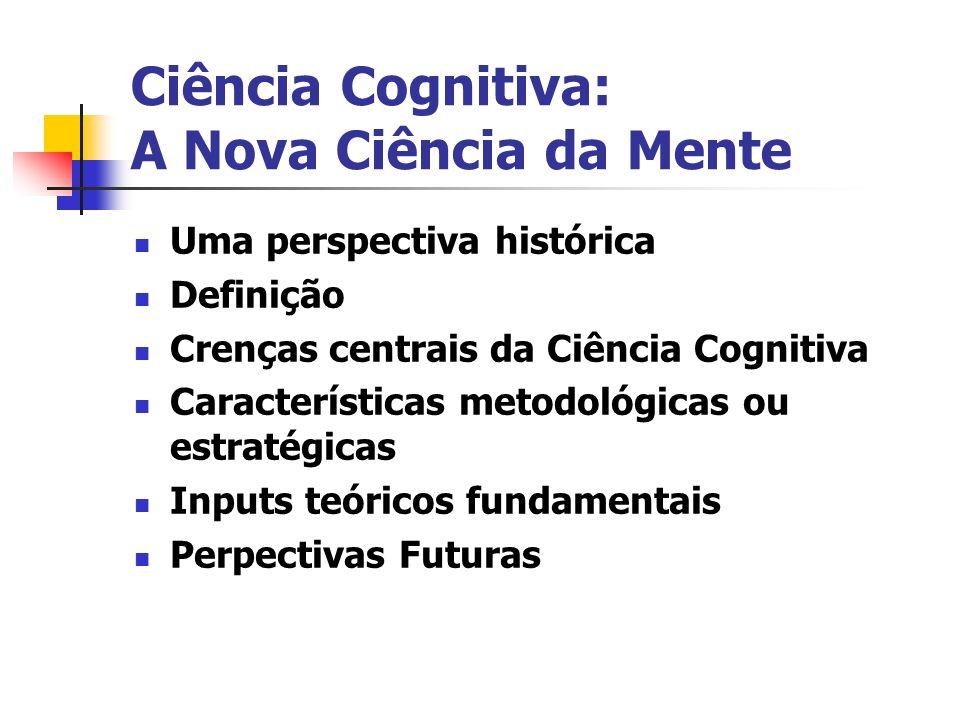 Ciência Cognitiva: A Nova Ciência da Mente Uma perspectiva histórica Definição Crenças centrais da Ciência Cognitiva Características metodológicas ou