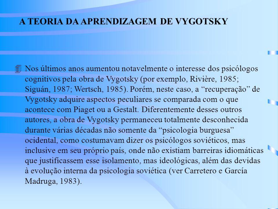 A TEORIA DA APRENDIZAGEM DE VYGOTSKY 4Nos últimos anos aumentou notavelmente o interesse dos psicólogos cognitivos pela obra de Vygotsky (por exemplo, Rivière, 1985; Siguán, 1987; Wertsch, 1985).