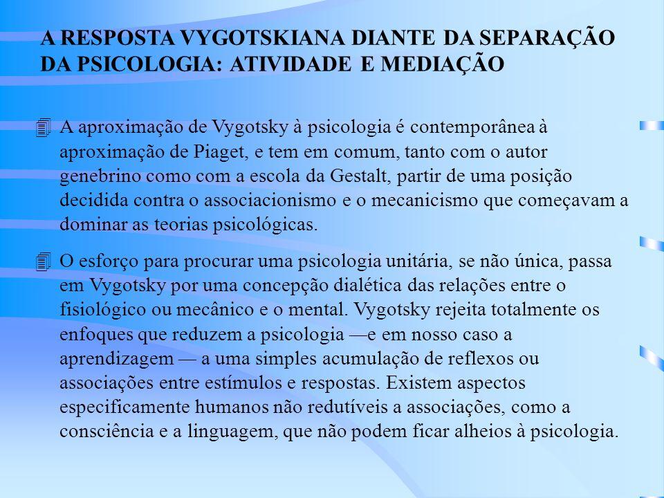 A RESPOSTA VYGOTSKIANA DIANTE DA SEPARAÇÃO DA PSICOLOGIA: ATIVIDADE E MEDIAÇÃO 4A aproximação de Vygotsky à psicologia é contemporânea à aproximação de Piaget, e tem em comum, tanto com o autor genebrino como com a escola da Gestalt, partir de uma posição decidida contra o associacionismo e o mecanicismo que começavam a dominar as teorias psicológicas.