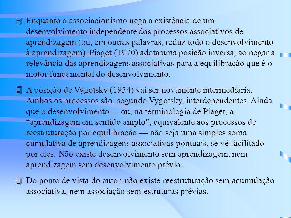 4Enquanto o associacionismo nega a existência de um desenvolvimento independente dos processos associativos de aprendizagem (ou, em outras palavras, reduz todo o desenvolvimento à aprendizagem), Piaget (1970) adota uma posição inversa, ao negar a relevância das aprendizagens associativas para a equilibração que é o motor fundamental do desenvolvimento.