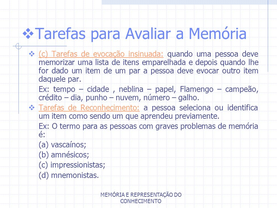 MEMÓRIA E REPRESENTAÇÃO DO CONHECIMENTO Tarefas para Avaliar a Memória (c) Tarefas de evocação insinuada: quando uma pessoa deve memorizar uma lista d