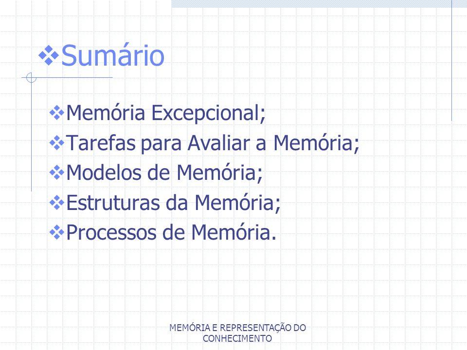 MEMÓRIA E REPRESENTAÇÃO DO CONHECIMENTO Sumário Memória Excepcional; Tarefas para Avaliar a Memória; Modelos de Memória; Estruturas da Memória; Proces