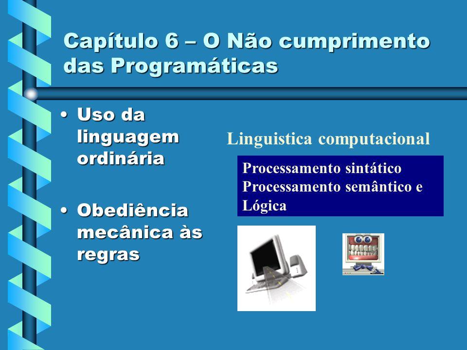 Capítulo 6 – O Não cumprimento das Programáticas Uso da linguagem ordináriaUso da linguagem ordinária Obediência mecânica às regrasObediência mecânica às regras Processamento sintático Processamento semântico e Lógica Linguistica computacional