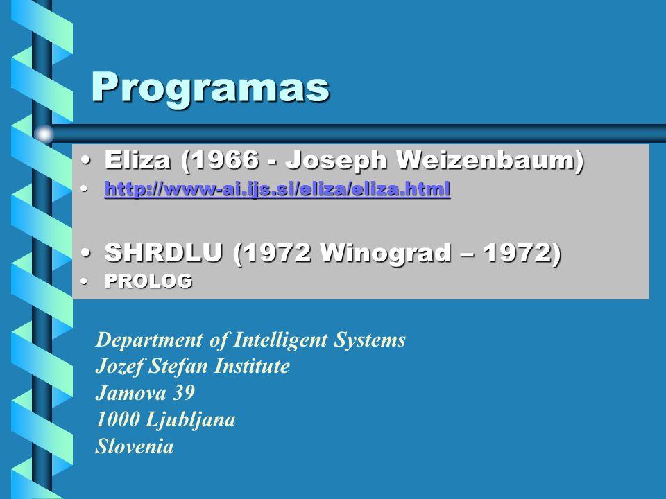 Programas Eliza (1966 - Joseph Weizenbaum)Eliza (1966 - Joseph Weizenbaum) http://www-ai.ijs.si/eliza/eliza.htmlhttp://www-ai.ijs.si/eliza/eliza.htmlhttp://www-ai.ijs.si/eliza/eliza.html SHRDLU (1972 Winograd – 1972)SHRDLU (1972 Winograd – 1972) PROLOGPROLOG Department of Intelligent Systems Jozef Stefan Institute Jamova 39 1000 Ljubljana Slovenia