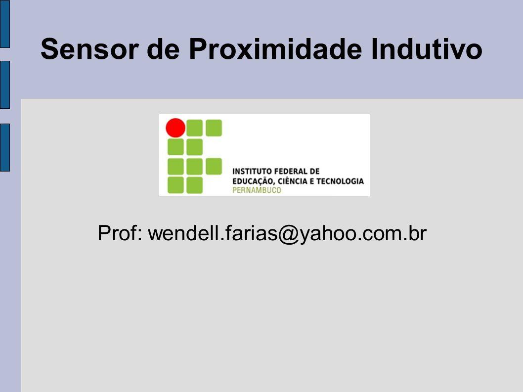Sensor de Proximidade Indutivo Prof: wendell.farias@yahoo.com.br