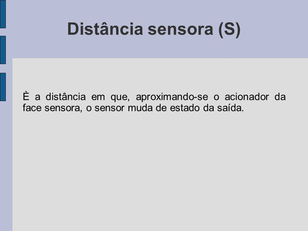Distância sensora nominal (Sn) É a distância sensora teórica, a qual utiliza o alvo padrão como acionamento e não considera as variações causadas pela industrialização, temperatura de operação e tensão de alimentação.