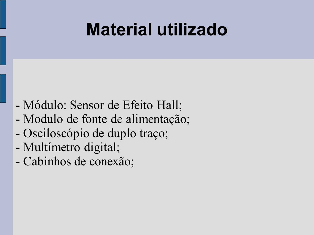 Material utilizado - Módulo: Sensor de Efeito Hall; - Modulo de fonte de alimentação; - Osciloscópio de duplo traço; - Multímetro digital; - Cabinhos