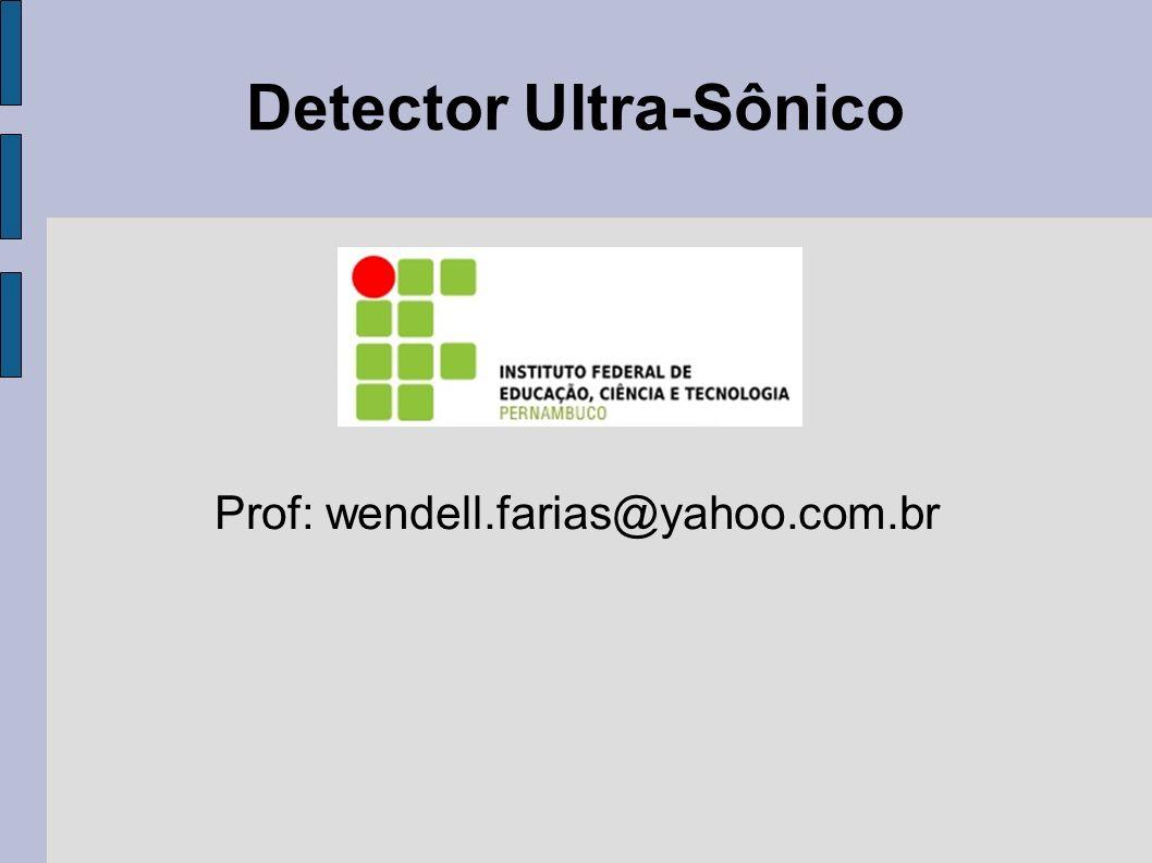Detector Ultra-Sônico Prof: wendell.farias@yahoo.com.br