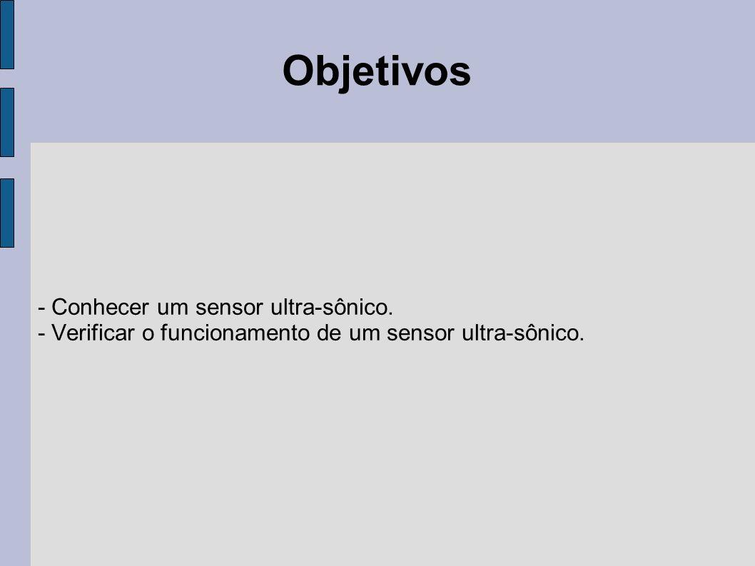 Objetivos - Conhecer um sensor ultra-sônico. - Verificar o funcionamento de um sensor ultra-sônico.