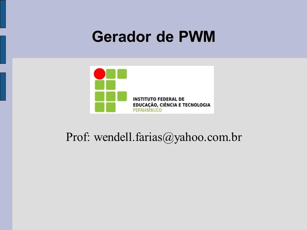 Gerador de PWM Prof: wendell.farias@yahoo.com.br