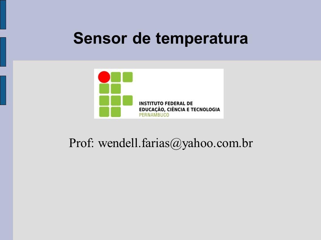Sensor de temperatura Prof: wendell.farias@yahoo.com.br
