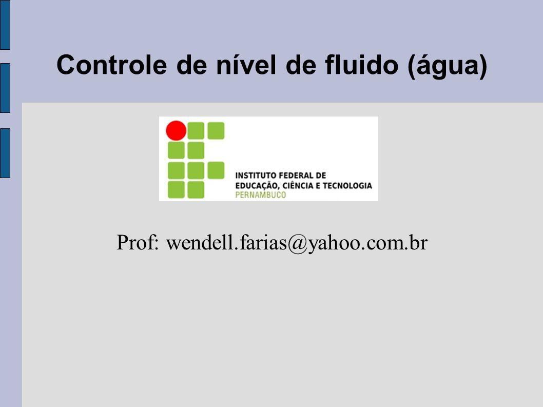 Controle de nível de fluido (água) Prof: wendell.farias@yahoo.com.br