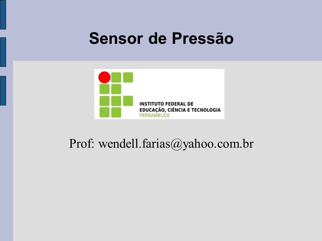 Sensor de Pressão Prof: wendell.farias@yahoo.com.br
