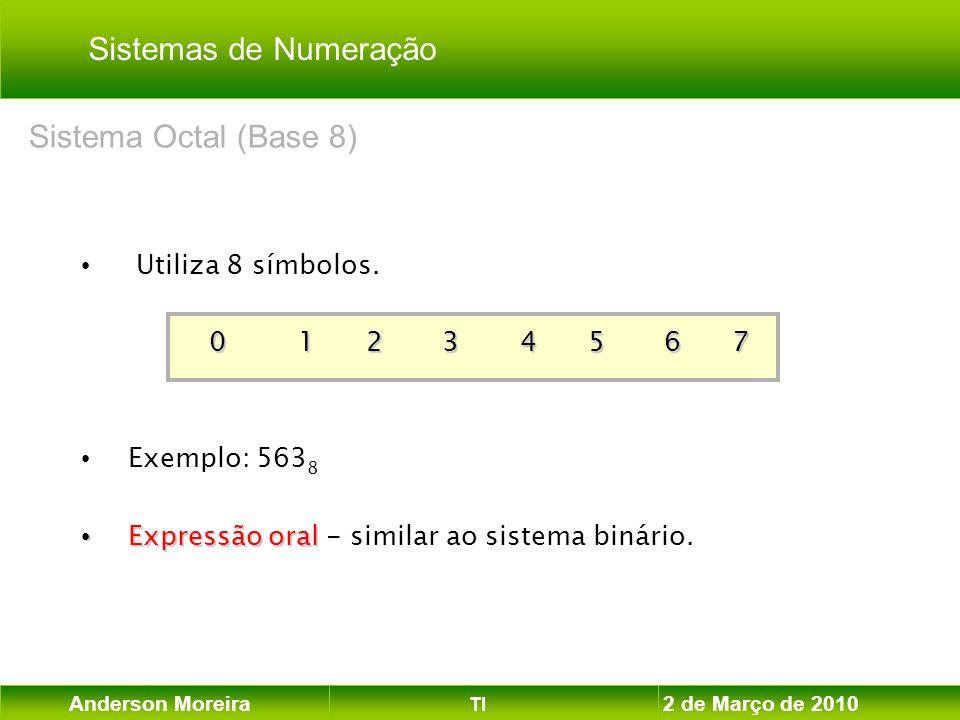 Anderson Moreira TI 2 de Março de 2010 Utiliza 8 símbolos. 0 1 2 3 4 5 6 7 Exemplo: 563 8 Expressão oral Expressão oral - similar ao sistema binário.